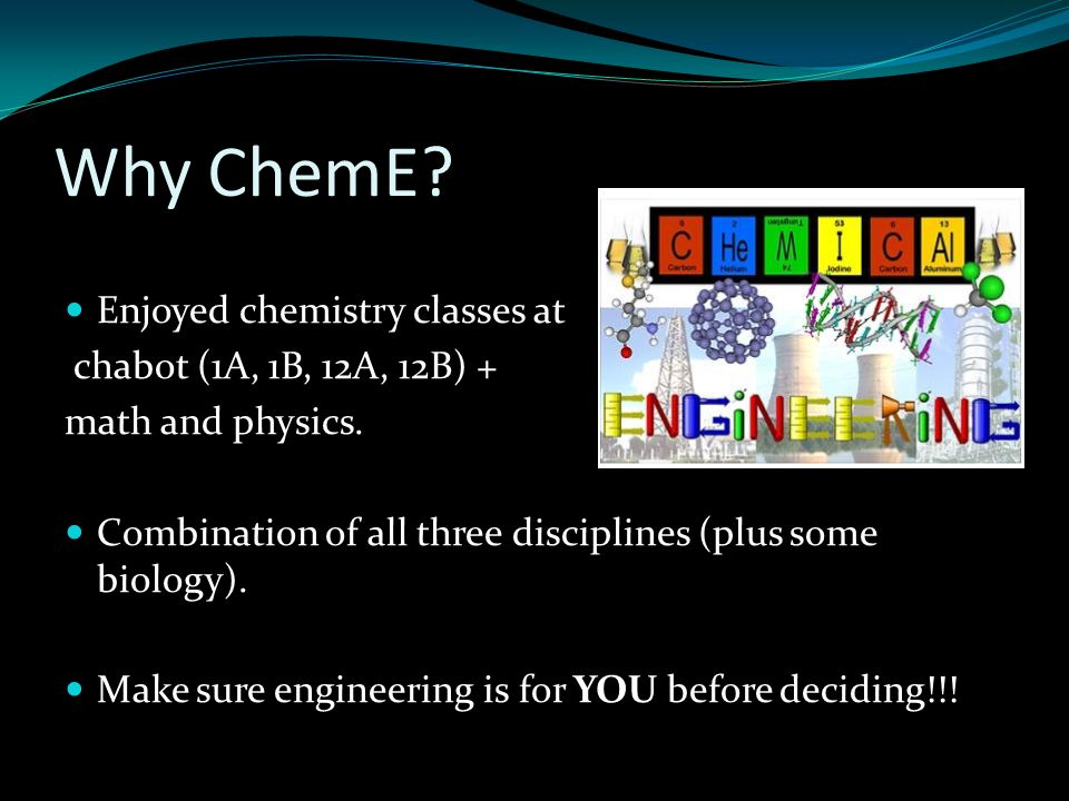 Why ChemE.cont.. I like problem solving. I enjoyed my engineering design class (Engr 11).