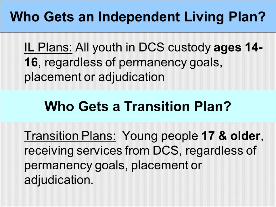 IL Plans: All youth in DCS custody ages 14- 16, regardless of permanency goals, placement or adjudication Transition Plans: Young people 17 & older, receiving services from DCS, regardless of permanency goals, placement or adjudication.