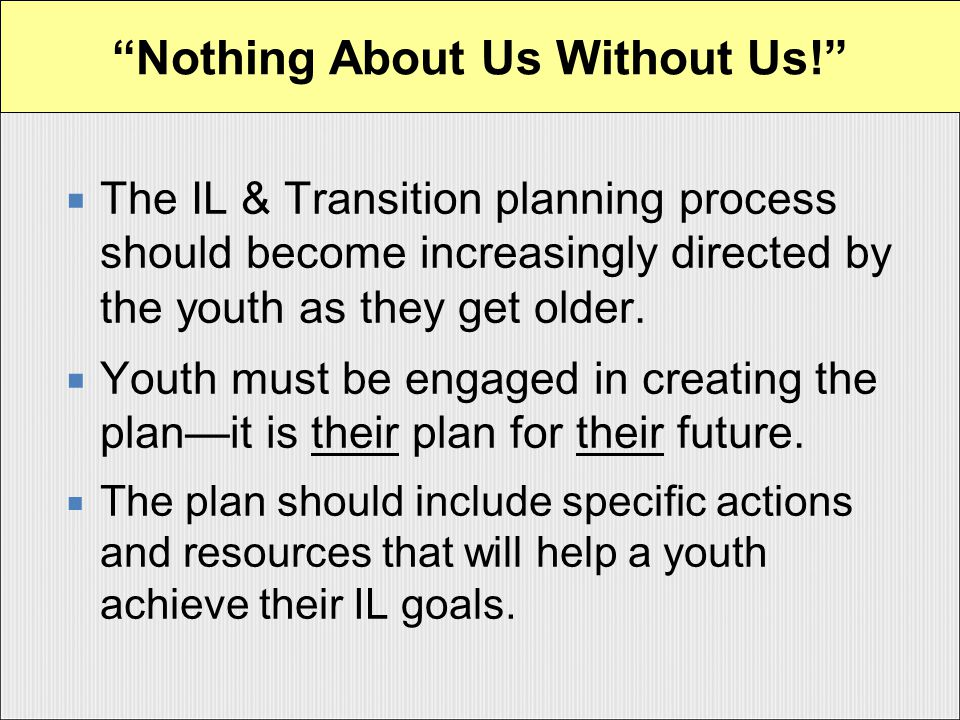  The IL & Transition planning process should become increasingly directed by the youth as they get older.