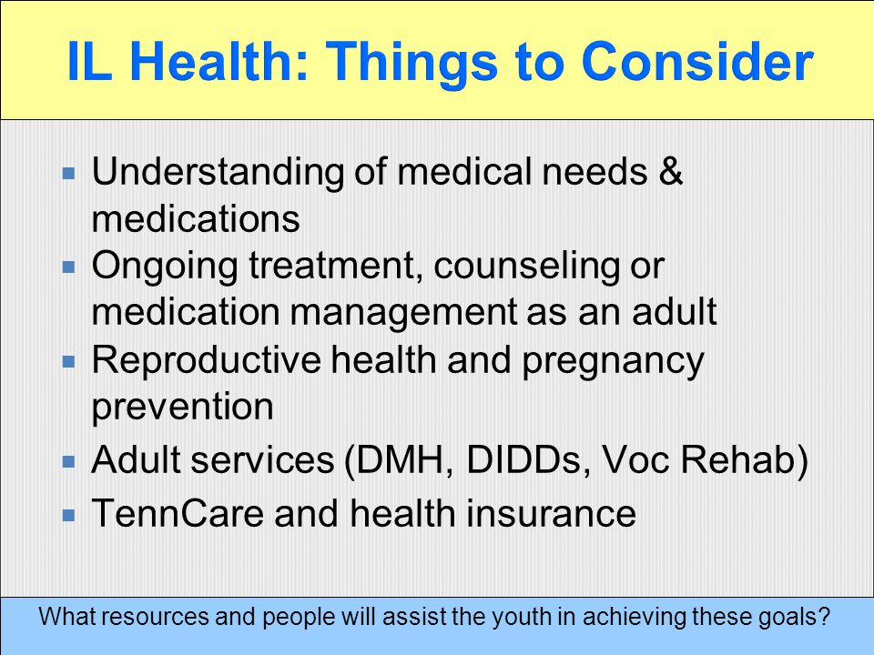  Understanding of medical needs & medications  Ongoing treatment, counseling or medication management as an adult  Reproductive health and pregnancy prevention  Adult services (DMH, DIDDs, Voc Rehab)  TennCare and health insurance What resources and people will assist the youth in achieving these goals
