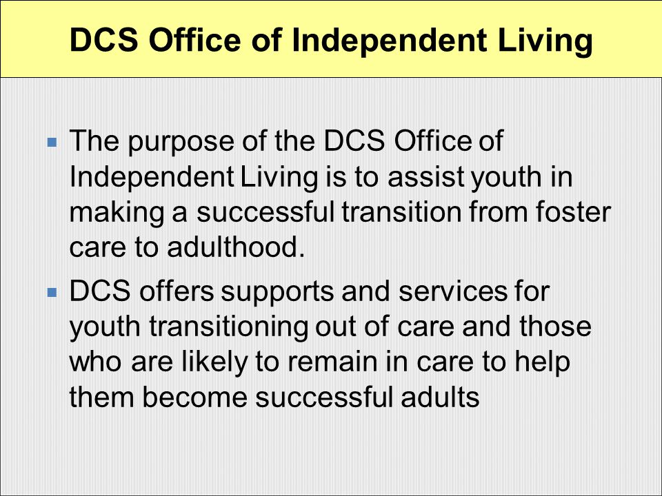  The purpose of the DCS Office of Independent Living is to assist youth in making a successful transition from foster care to adulthood.