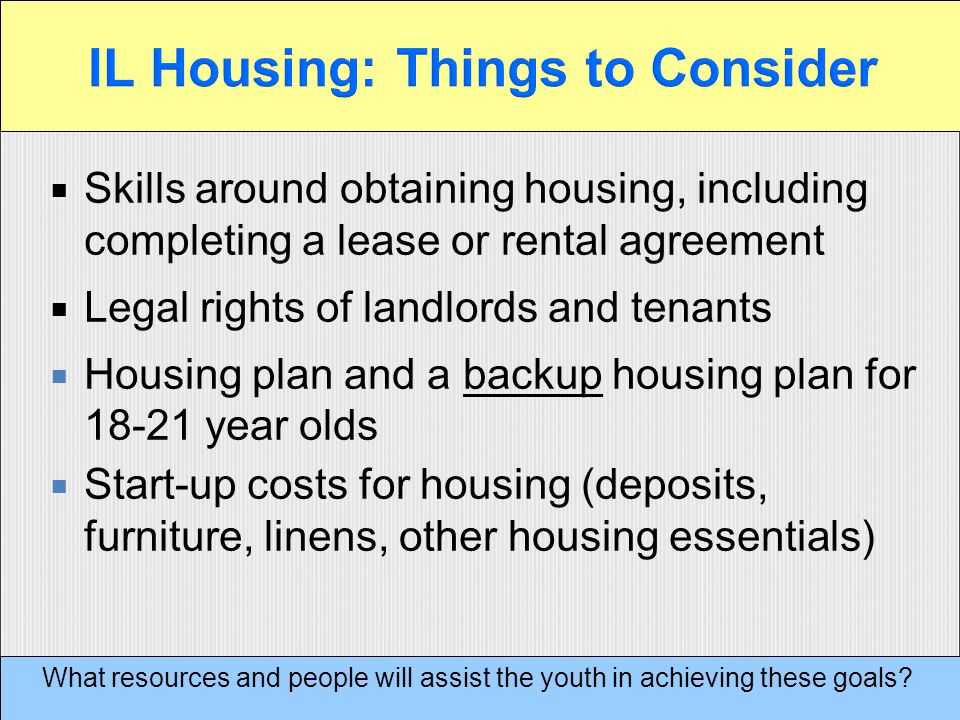  Skills around obtaining housing, including completing a lease or rental agreement  Legal rights of landlords and tenants  Housing plan and a backup housing plan for 18-21 year olds  Start-up costs for housing (deposits, furniture, linens, other housing essentials) What resources and people will assist the youth in achieving these goals