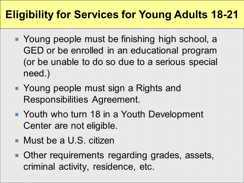  Young people must be finishing high school, a GED or be enrolled in an educational program (or be unable to do so due to a serious special need.)  Young people must sign a Rights and Responsibilities Agreement.