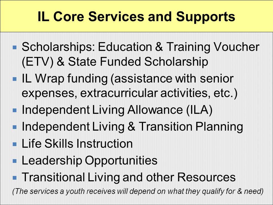  Scholarships: Education & Training Voucher (ETV) & State Funded Scholarship  IL Wrap funding (assistance with senior expenses, extracurricular activities, etc.)  Independent Living Allowance (ILA)  Independent Living & Transition Planning  Life Skills Instruction  Leadership Opportunities  Transitional Living and other Resources (The services a youth receives will depend on what they qualify for & need) IL Core Services and Supports
