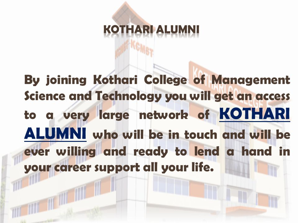 By joining Kothari College of Management Science and Technology you will get an access to a very large network of KOTHARI ALUMNI who will be in touch and will be ever willing and ready to lend a hand in your career support all your life.