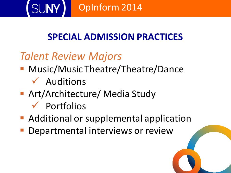 Talent Review Majors  Music/Music Theatre/Theatre/Dance Auditions  Art/Architecture/ Media Study Portfolios  Additional or supplemental application  Departmental interviews or review SPECIAL ADMISSION PRACTICES OpInform 2014