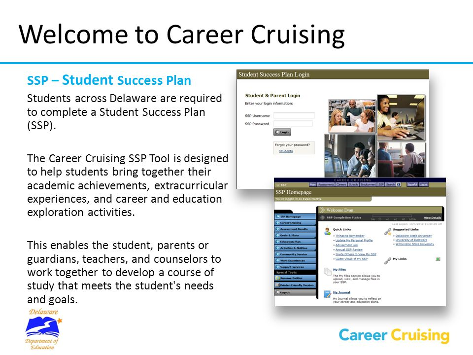 Features of the SSP Program  ASSESSMENTS  Assessment tools to help your child identify his or her career interests, skills, abilities, and learning styles  CAREER PROFILES  Information about hundreds of different occupations, careers and related college programs  MULTIMEDIA INTERVIEWS  Interviews with real people in each occupation, which add depth and realism to career profiles  COLLEGE AND FINANCIAL AID INFORMATION  Comprehensive college and financial aid information, with a number of useful search tools to help your child find the right college and the right scholarships  EMPLOYMENT GUIDE & RESUME BUILDER  Advice for all stages of the job search process, including developing a job search plan, networking, writing resumes and cover letters, preparing for interviews, and adjusting to a new job  STUDENT SUCCESS PLAN (SSP)  Online portfolio where your child can develop and reflect on his or her academic, personal, and career exploration activities, and make plans for the future  PARENT/GUARDIAN SSP TOOL  Allows you to view your child's information, learn about the careers and schools that your child is interested in, and communicate with your child's career advisor