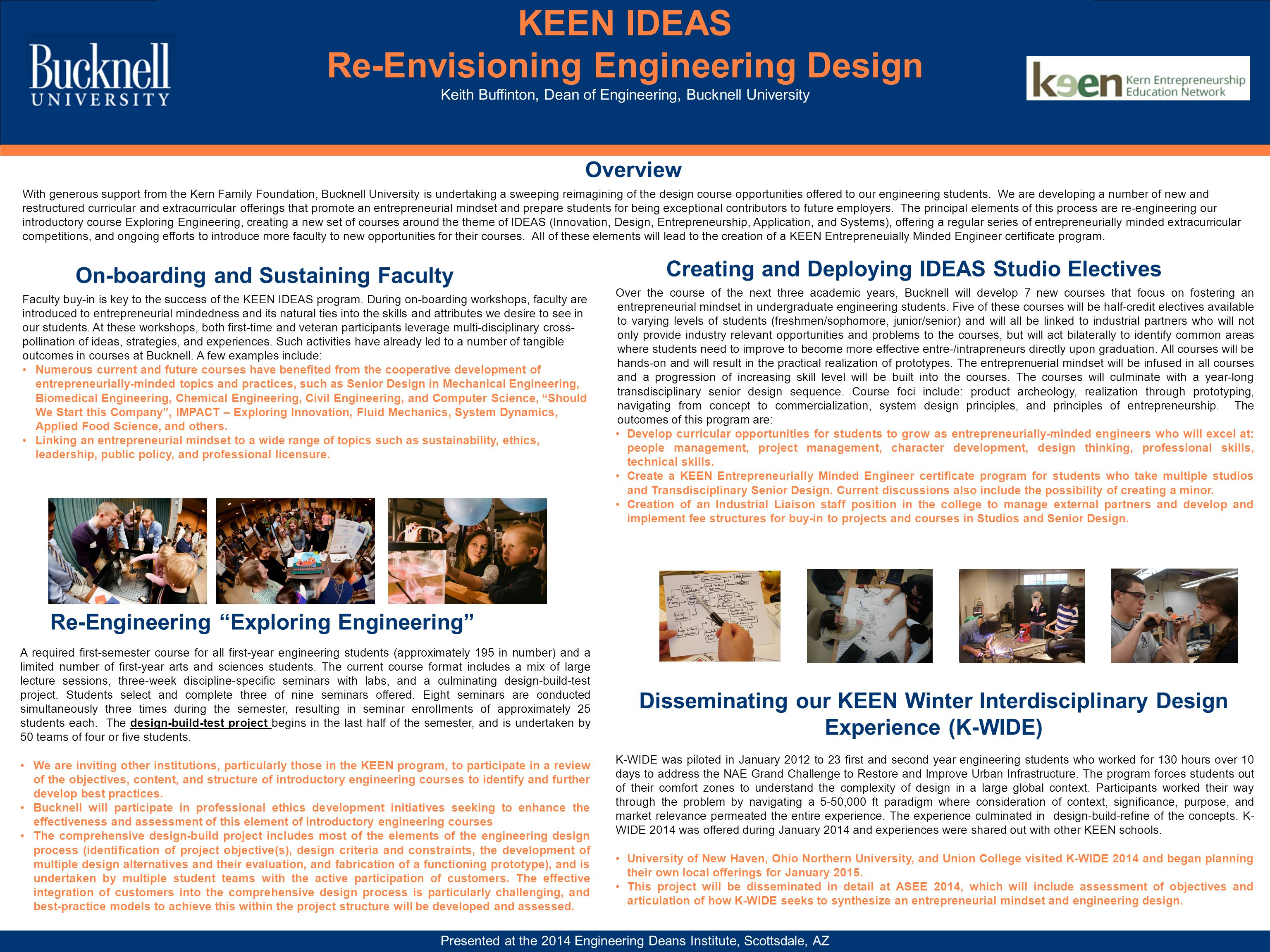 KEEN IDEAS Re-Envisioning Engineering Design Keith Buffinton, Dean of Engineering, Bucknell University Presented at the 2014 Engineering Deans Institute, Scottsdale, AZ Overview With generous support from the Kern Family Foundation, Bucknell University is undertaking a sweeping reimagining of the design course opportunities offered to our engineering students.