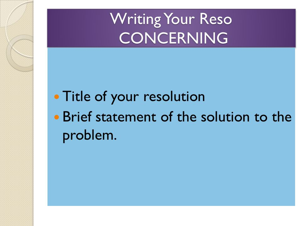 Writing Your Reso CONCERNING Title of your resolution Brief statement of the solution to the problem.
