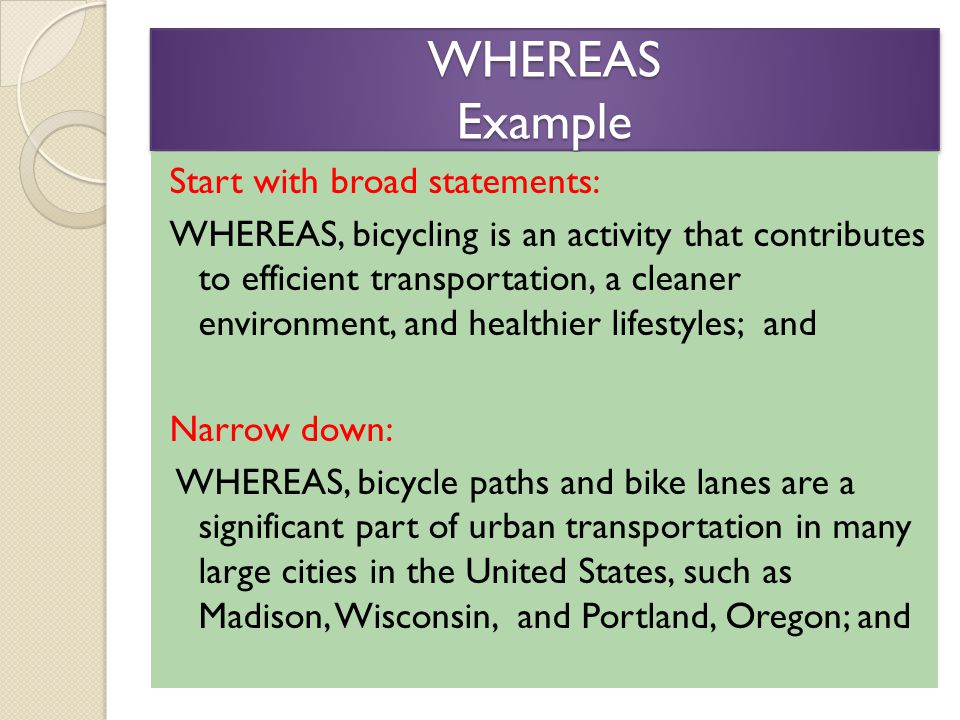 WHEREAS Example Start with broad statements: WHEREAS, bicycling is an activity that contributes to efficient transportation, a cleaner environment, and healthier lifestyles; and Narrow down: WHEREAS, bicycle paths and bike lanes are a significant part of urban transportation in many large cities in the United States, such as Madison, Wisconsin, and Portland, Oregon; and