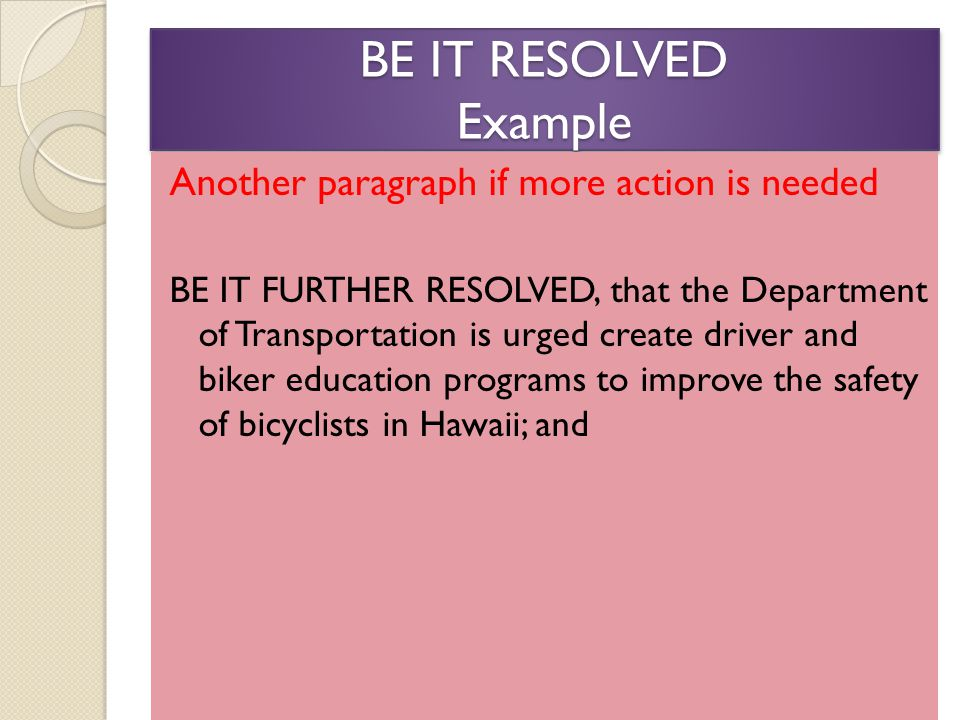 BE IT RESOLVED Example Another paragraph if more action is needed BE IT FURTHER RESOLVED, that the Department of Transportation is urged create driver and biker education programs to improve the safety of bicyclists in Hawaii; and