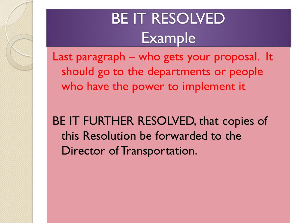 BE IT RESOLVED Example Last paragraph – who gets your proposal.