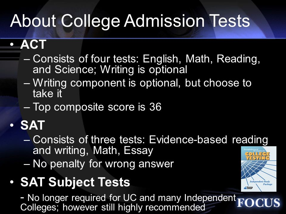 About College Admission Tests ACT –Consists of four tests: English, Math, Reading, and Science; Writing is optional –Writing component is optional, but choose to take it –Top composite score is 36 SAT –Consists of three tests: Evidence-based reading and writing, Math, Essay –No penalty for wrong answer SAT Subject Tests - No longer required for UC and many Independent Colleges; however still highly recommended START YOUR COLLEGEBOARD Profile NOW!