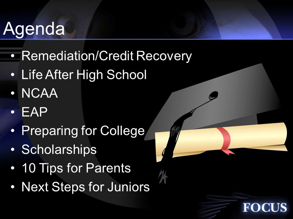 Agenda Remediation/Credit Recovery Life After High School NCAA EAP Preparing for College Scholarships 10 Tips for Parents Next Steps for Juniors