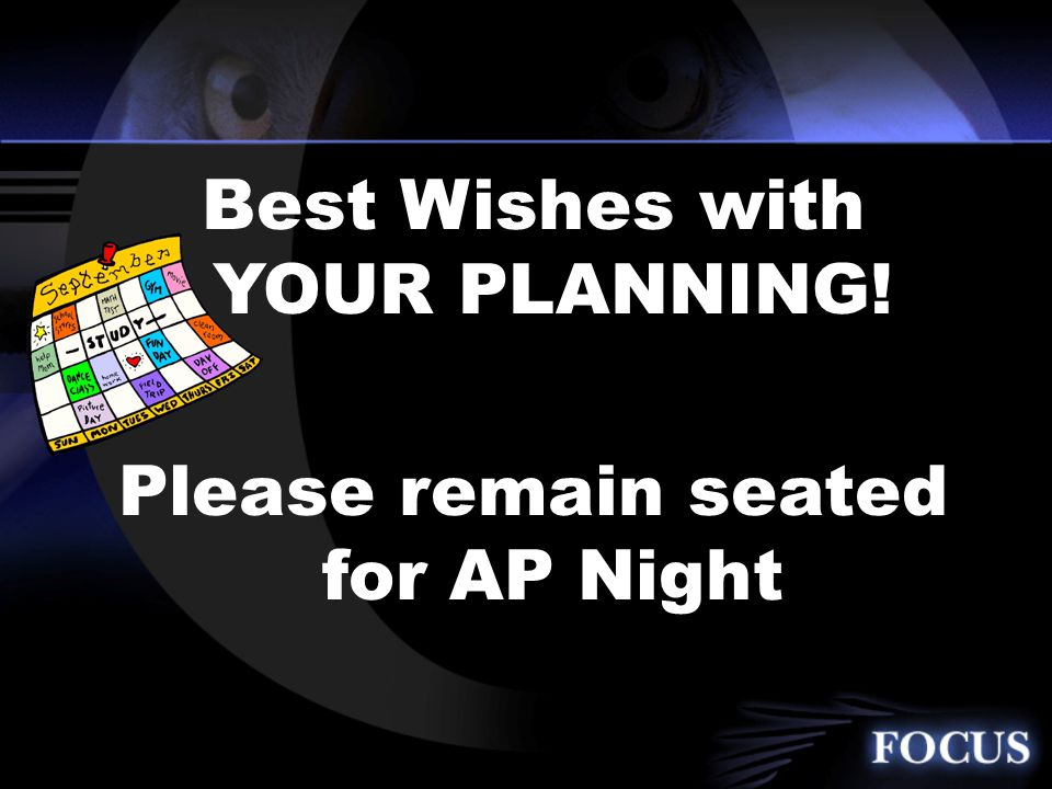 Best Wishes with YOUR PLANNING! Please remain seated for AP Night