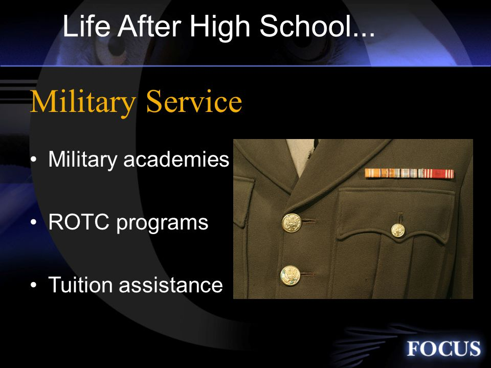 Life After High School... Military academies ROTC programs Tuition assistance Military Service