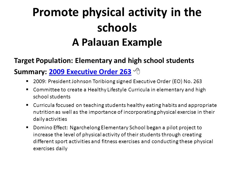 Promote physical activity in the schools A Palauan Example Target Population: Elementary and high school students Summary: 2009 Executive Order 263 2009 Executive Order 263  2009: President Johnson Toribiong signed Executive Order (EO) No.