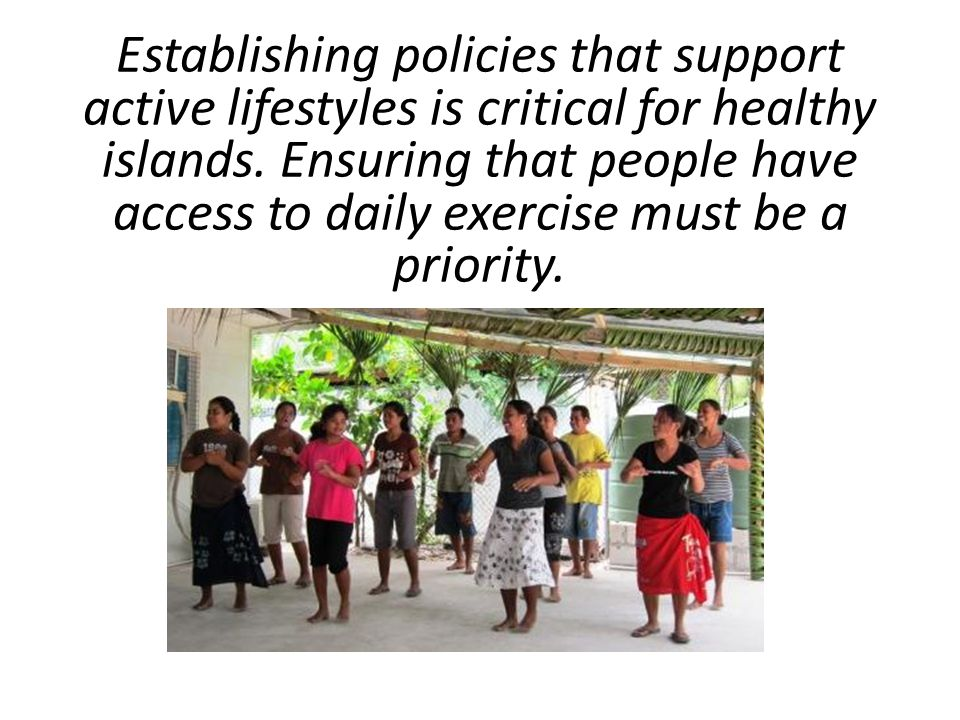 Establishing policies that support active lifestyles is critical for healthy islands.