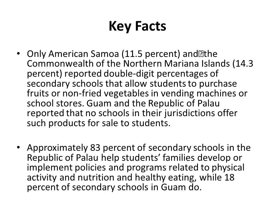 Key Facts Only American Samoa (11.5 percent) and the Commonwealth of the Northern Mariana Islands (14.3 percent) reported double-digit percentages of secondary schools that allow students to purchase fruits or non-fried vegetables in vending machines or school stores.
