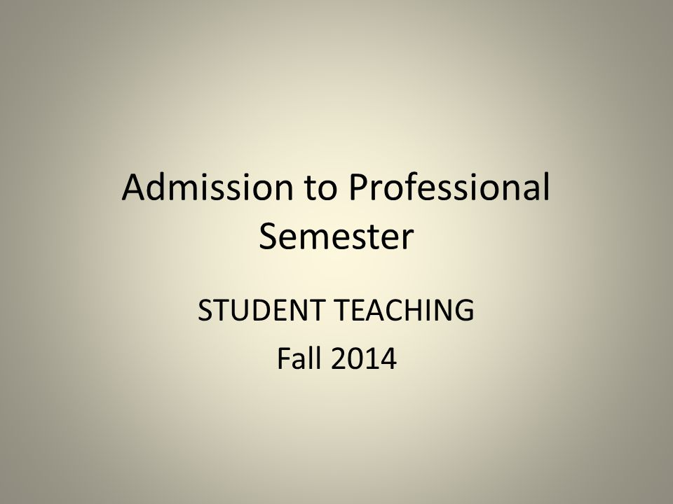 Admission to Professional Semester STUDENT TEACHING Fall 2014