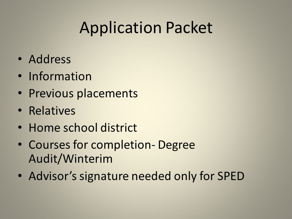 Application Packet Address Information Previous placements Relatives Home school district Courses for completion- Degree Audit/Winterim Advisor's signature needed only for SPED