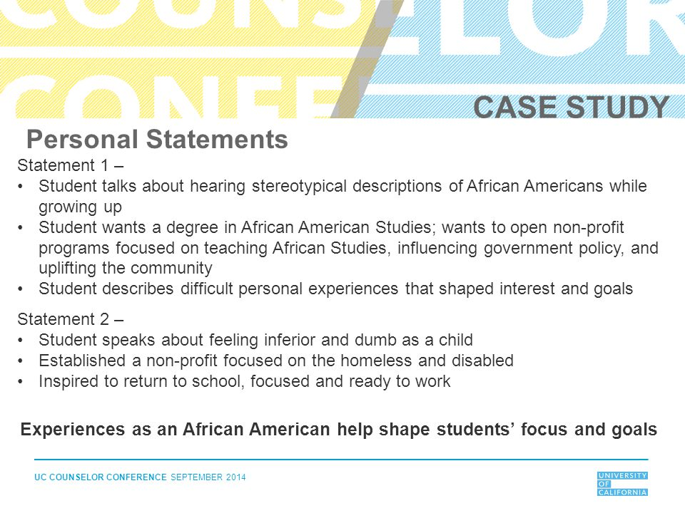 UC COUNSELOR CONFERENCE SEPTEMBER 2014 Personal Statements Statement 1 – Student talks about hearing stereotypical descriptions of African Americans w