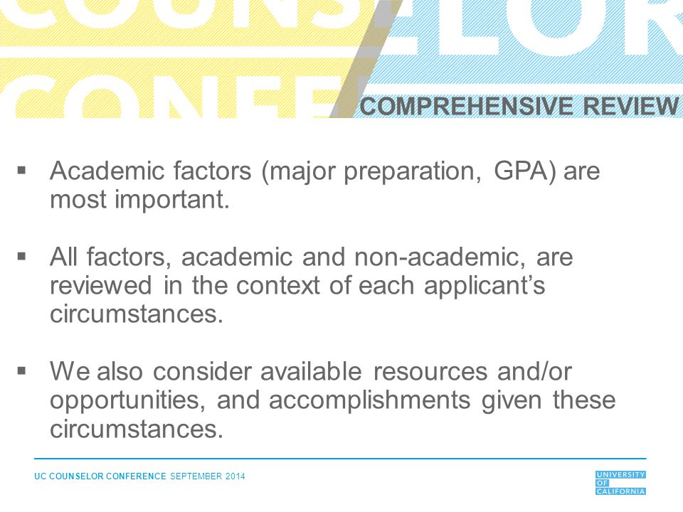 UC COUNSELOR CONFERENCE SEPTEMBER 2014  Academic factors (major preparation, GPA) are most important.  All factors, academic and non-academic, are r