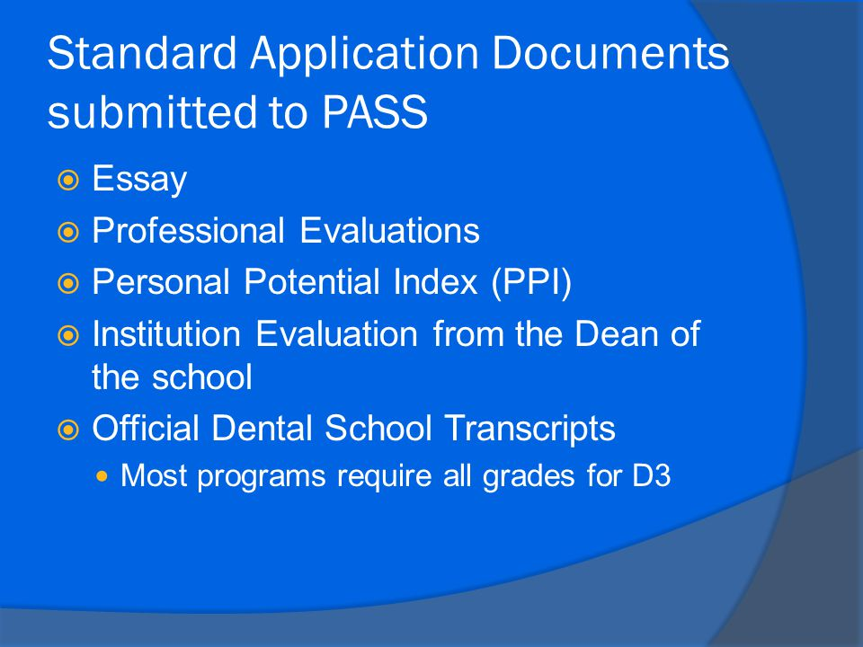 Standard Application Documents submitted to PASS  Essay  Professional Evaluations  Personal Potential Index (PPI)  Institution Evaluation from the Dean of the school  Official Dental School Transcripts Most programs require all grades for D3