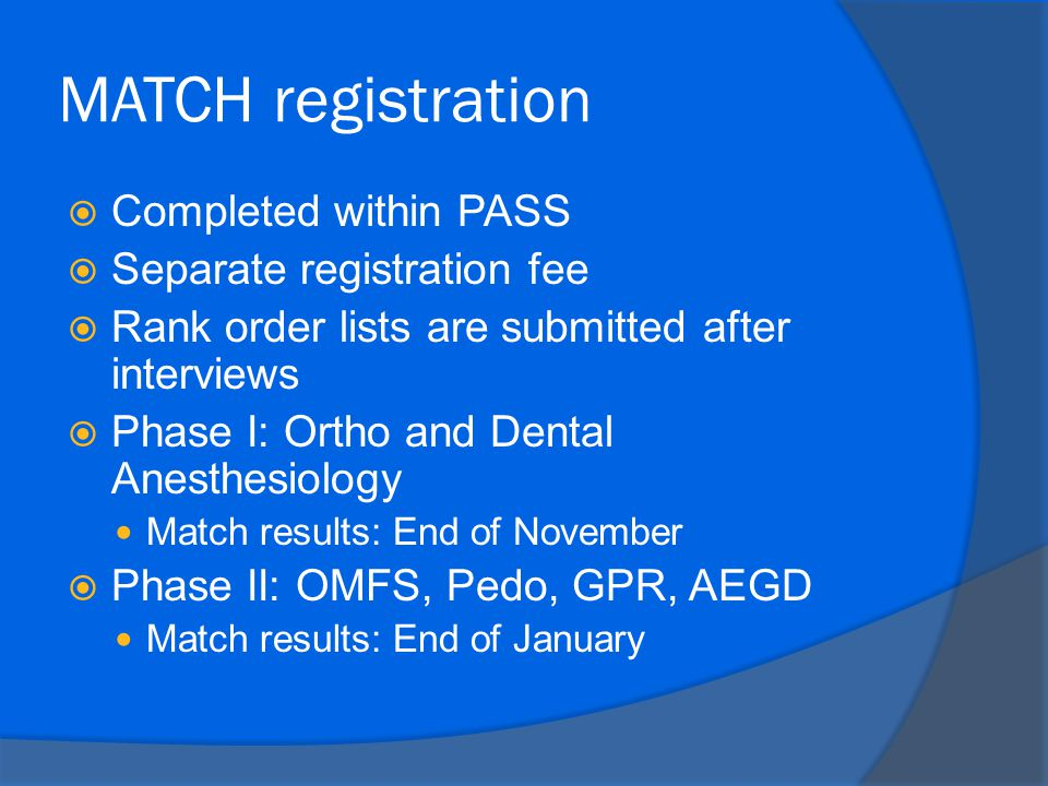 MATCH registration  Completed within PASS  Separate registration fee  Rank order lists are submitted after interviews  Phase I: Ortho and Dental Anesthesiology Match results: End of November  Phase II: OMFS, Pedo, GPR, AEGD Match results: End of January