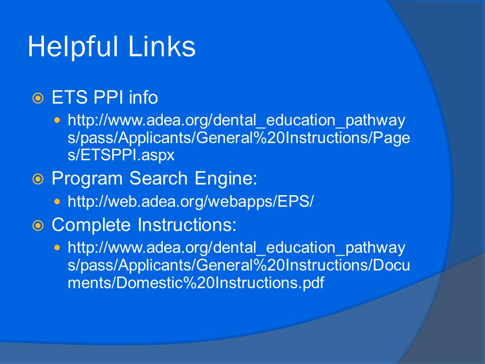 Helpful Links  ETS PPI info http://www.adea.org/dental_education_pathway s/pass/Applicants/General%20Instructions/Page s/ETSPPI.aspx  Program Search Engine: http://web.adea.org/webapps/EPS/  Complete Instructions: http://www.adea.org/dental_education_pathway s/pass/Applicants/General%20Instructions/Docu ments/Domestic%20Instructions.pdf