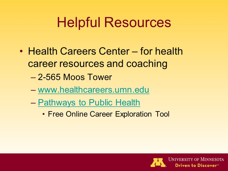 Helpful Resources Health Careers Center – for health career resources and coaching –2-565 Moos Tower –www.healthcareers.umn.eduwww.healthcareers.umn.edu –Pathways to Public HealthPathways to Public Health Free Online Career Exploration Tool