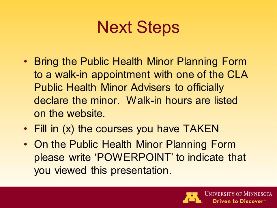 Next Steps Bring the Public Health Minor Planning Form to a walk-in appointment with one of the CLA Public Health Minor Advisers to officially declare the minor.