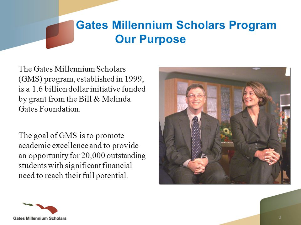 3 The Gates Millennium Scholars (GMS) program, established in 1999, is a 1.6 billion dollar initiative funded by grant from the Bill & Melinda Gates Foundation.