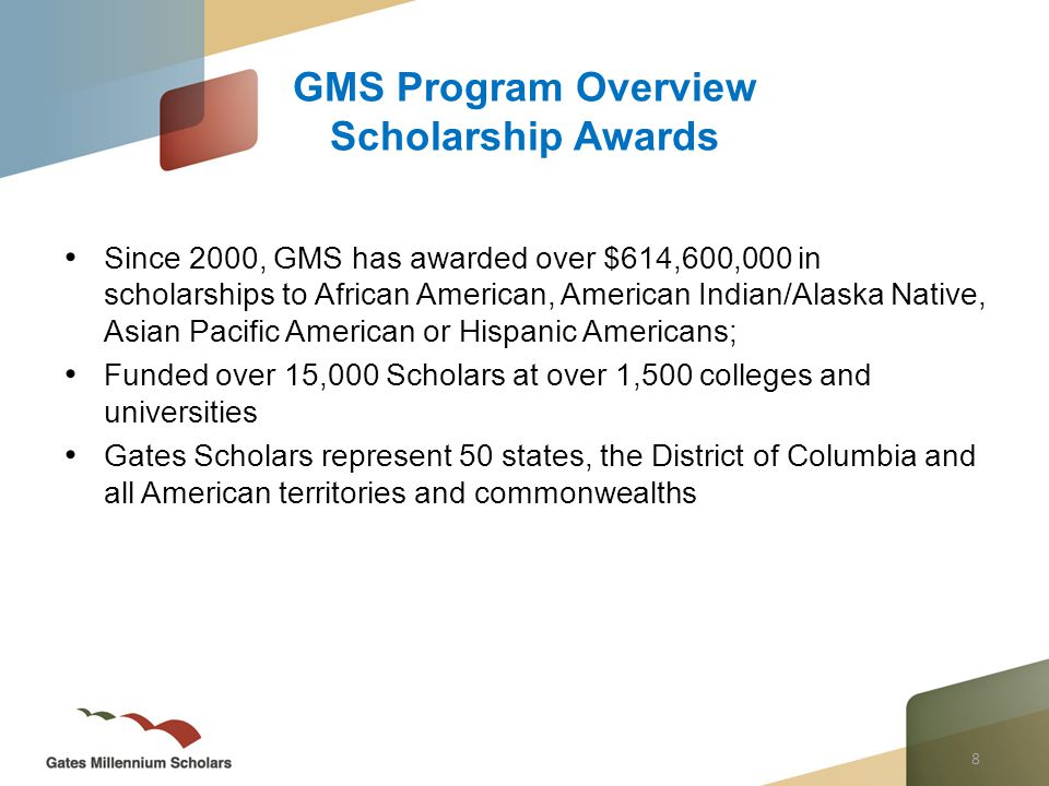 8 Since 2000, GMS has awarded over $614,600,000 in scholarships to African American, American Indian/Alaska Native, Asian Pacific American or Hispanic Americans; Funded over 15,000 Scholars at over 1,500 colleges and universities Gates Scholars represent 50 states, the District of Columbia and all American territories and commonwealths GMS Program Overview Scholarship Awards