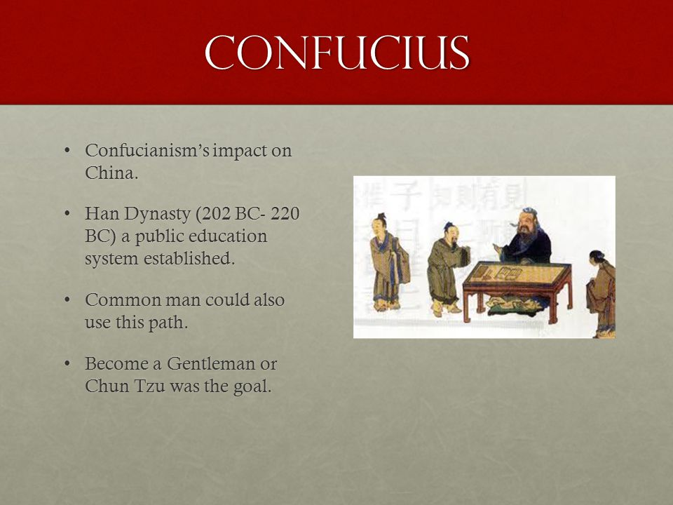 Confucius Confucianism's impact on China. Confucianism's impact on China. Han Dynasty (202 BC- 220 BC) a public education system established. Han Dyna