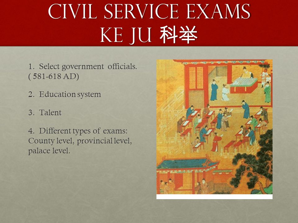 Civil Service Exams Ke Ju 科举 1. Select government officials. ( 581-618 AD) 2. Education system 3. Talent 4. Different types of exams: County level, pr