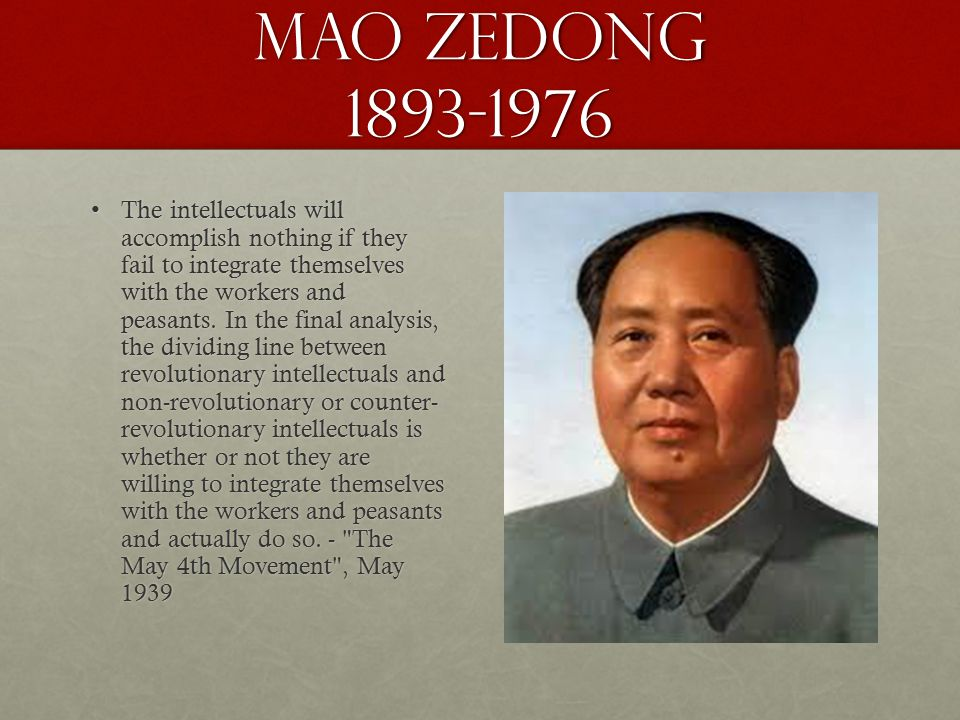 Mao ZeDong 1893-1976 The intellectuals will accomplish nothing if they fail to integrate themselves with the workers and peasants. In the final analys