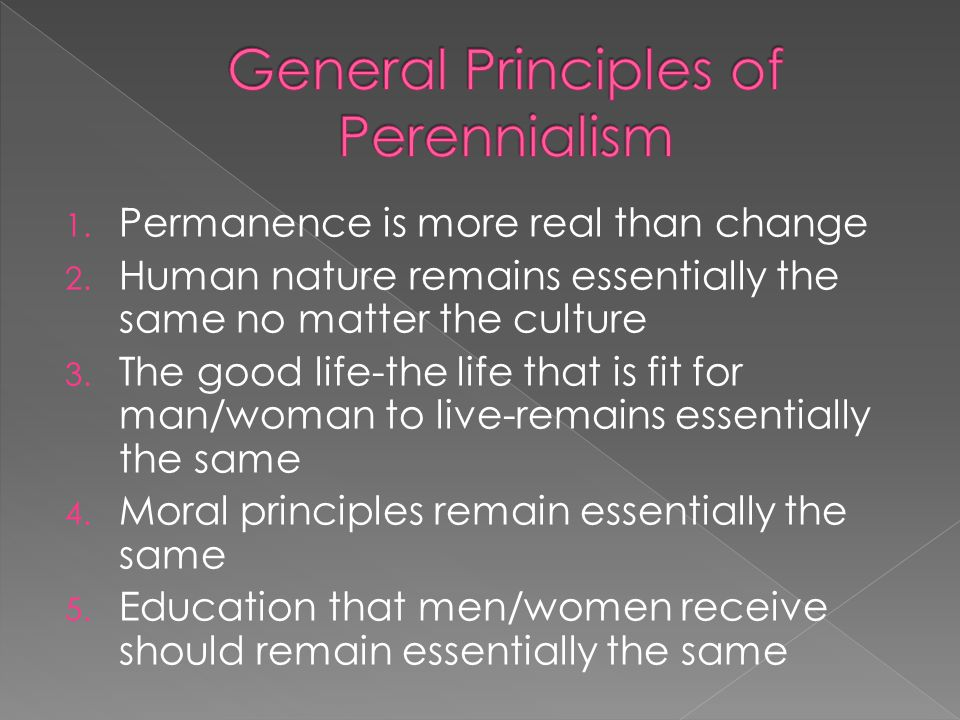 1. Permanence is more real than change 2. Human nature remains essentially the same no matter the culture 3. The good life-the life that is fit for ma