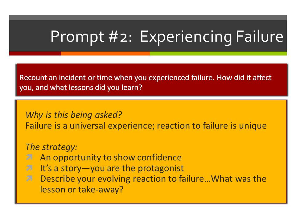 Prompt #2: Experiencing Failure Why is this being asked? Failure is a universal experience; reaction to failure is unique The strategy:  An opportuni