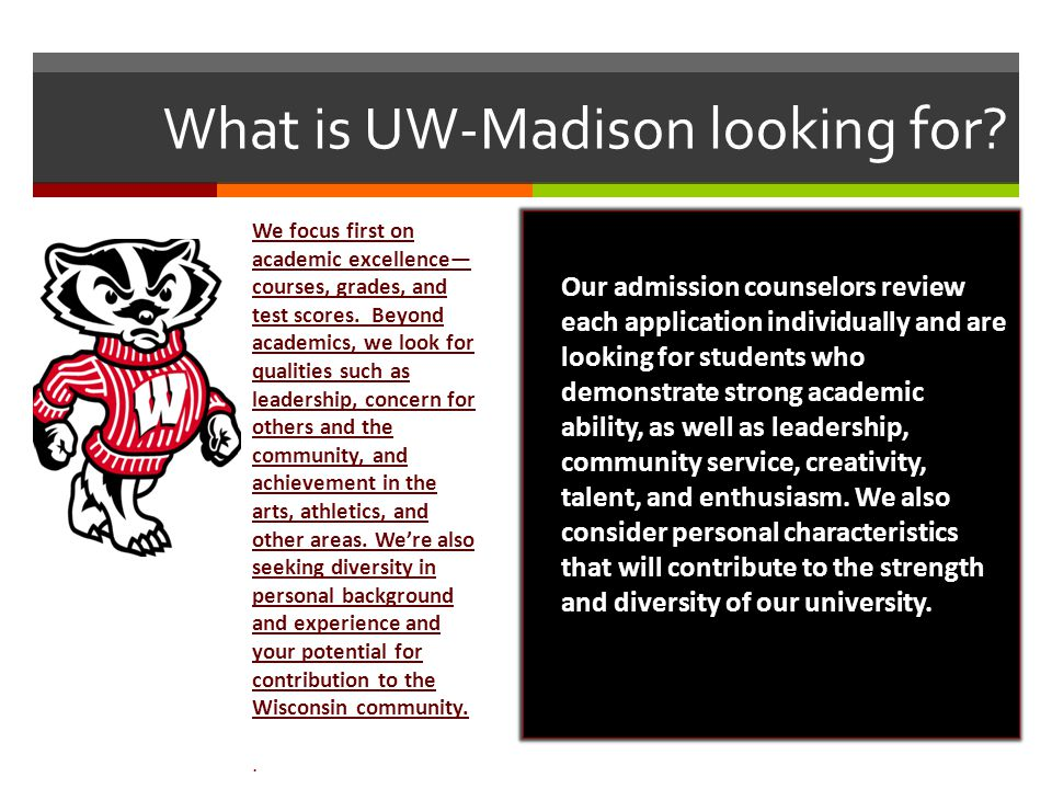 What is UW-Madison looking for? We focus first on academic excellence— courses, grades, and test scores. Beyond academics, we look for qualities such