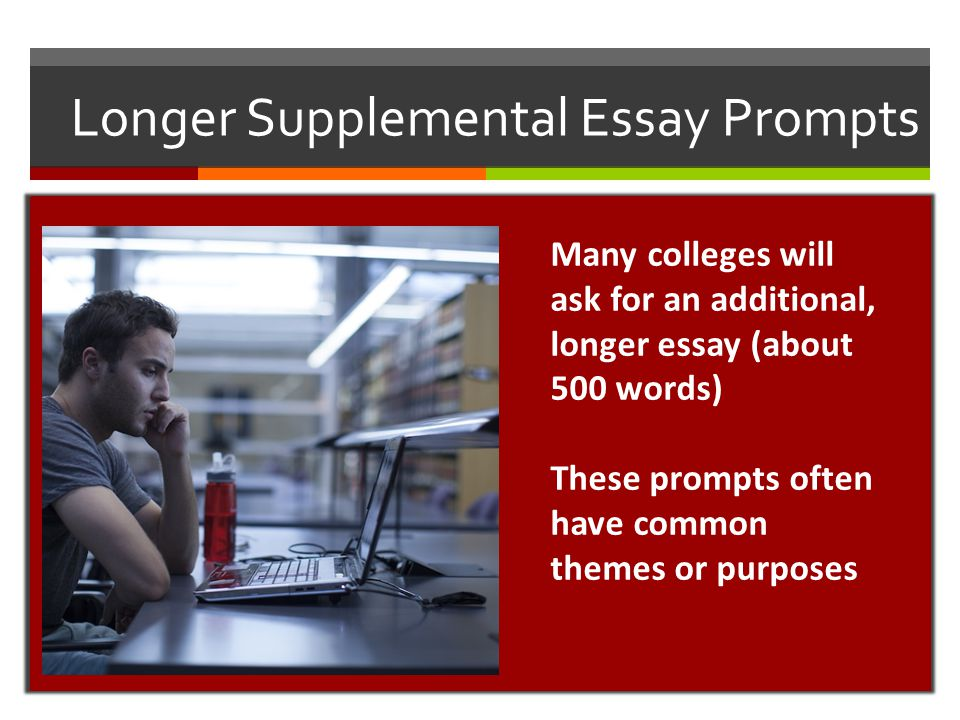 Longer Supplemental Essay Prompts Many colleges will ask for an additional, longer essay (about 500 words) These prompts often have common themes or p