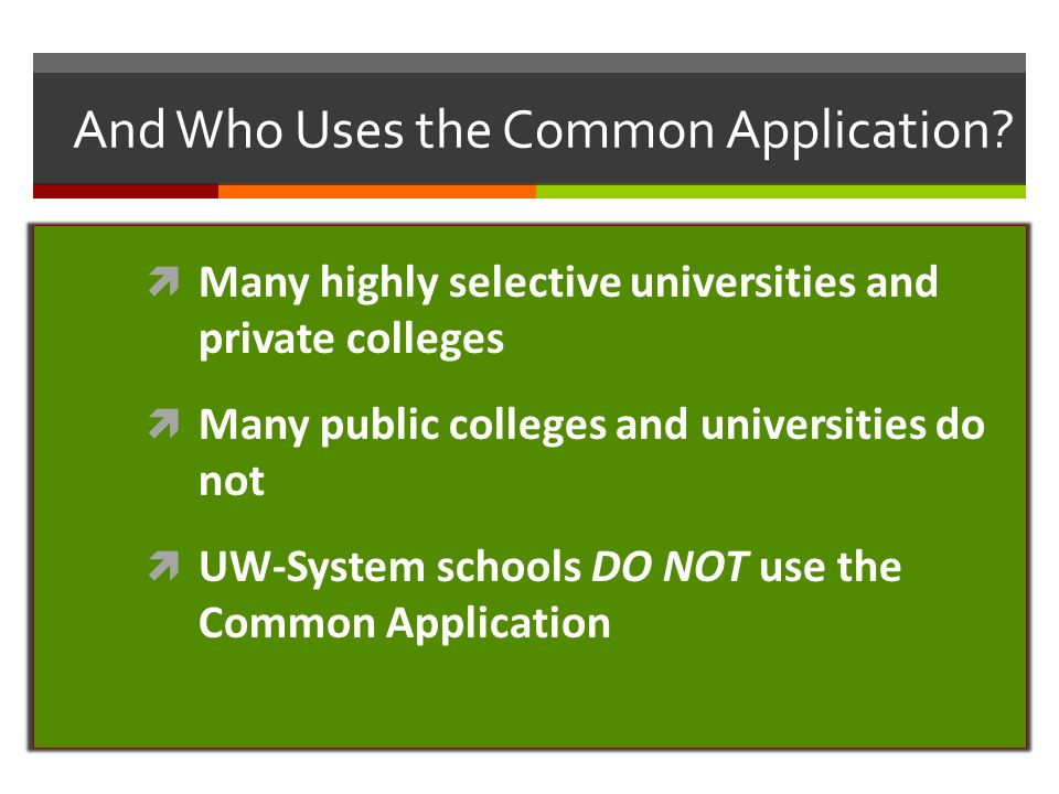 And Who Uses the Common Application?  Many highly selective universities and private colleges  Many public colleges and universities do not  UW-Sys