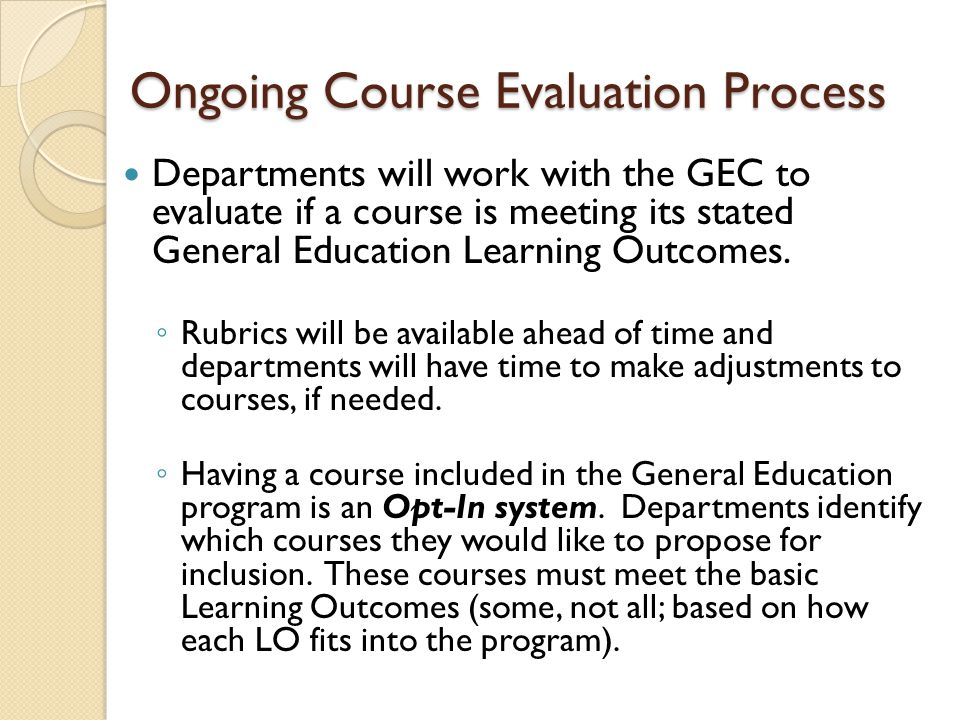 Ongoing Course Evaluation Process Departments will work with the GEC to evaluate if a course is meeting its stated General Education Learning Outcomes.