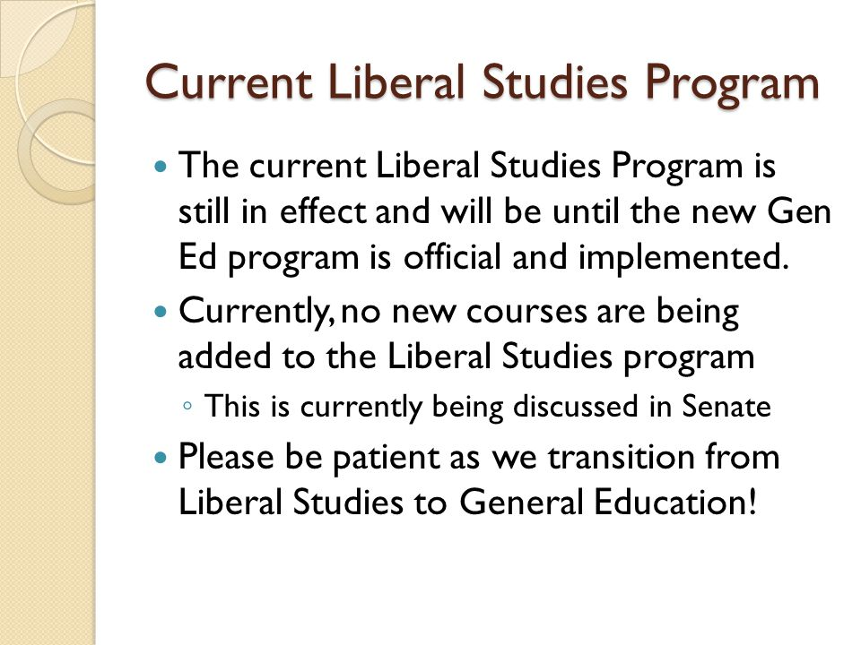 Current Liberal Studies Program The current Liberal Studies Program is still in effect and will be until the new Gen Ed program is official and implemented.