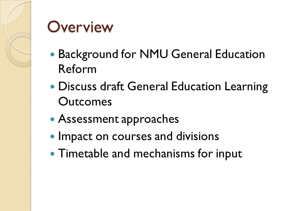 Overview Background for NMU General Education Reform Discuss draft General Education Learning Outcomes Assessment approaches Impact on courses and divisions Timetable and mechanisms for input