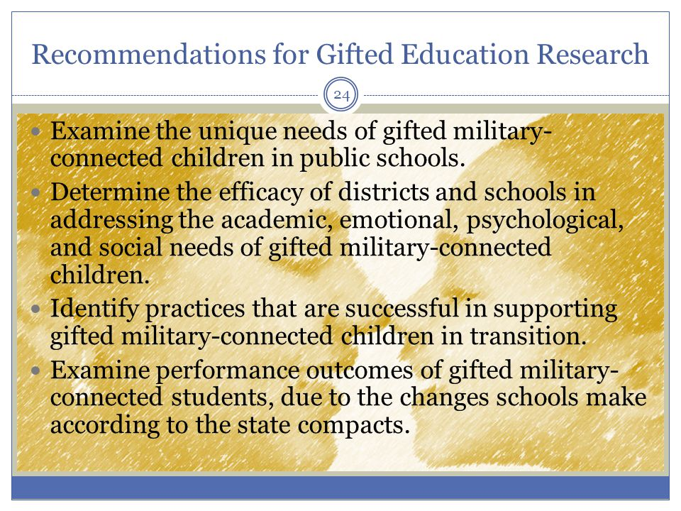 Recommendations for Gifted Education Research Examine the unique needs of gifted military- connected children in public schools.