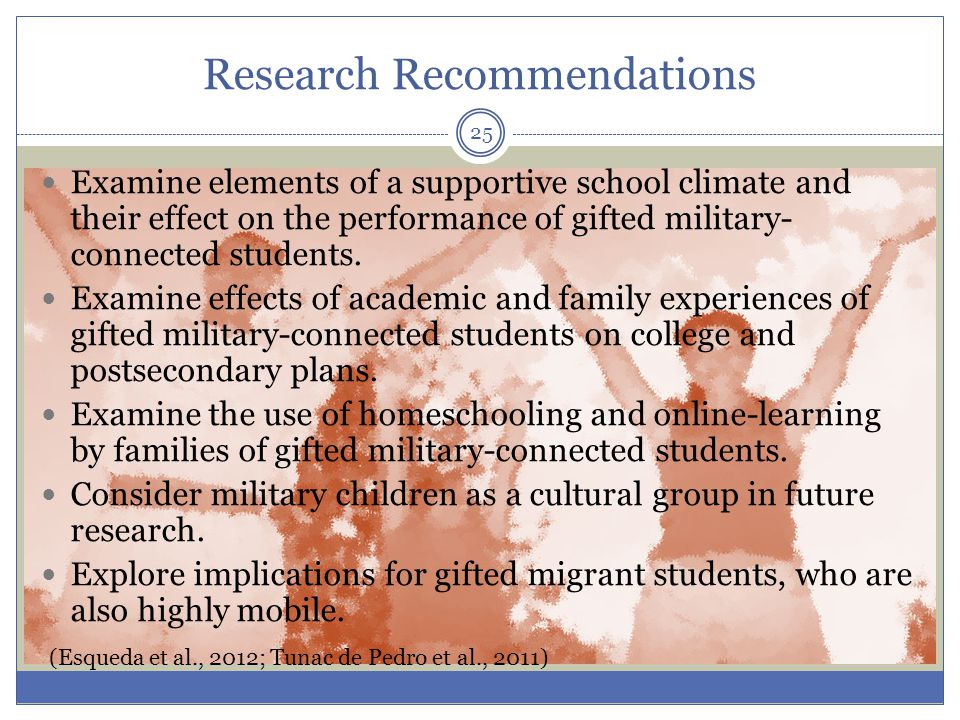 Research Recommendations Examine elements of a supportive school climate and their effect on the performance of gifted military- connected students.