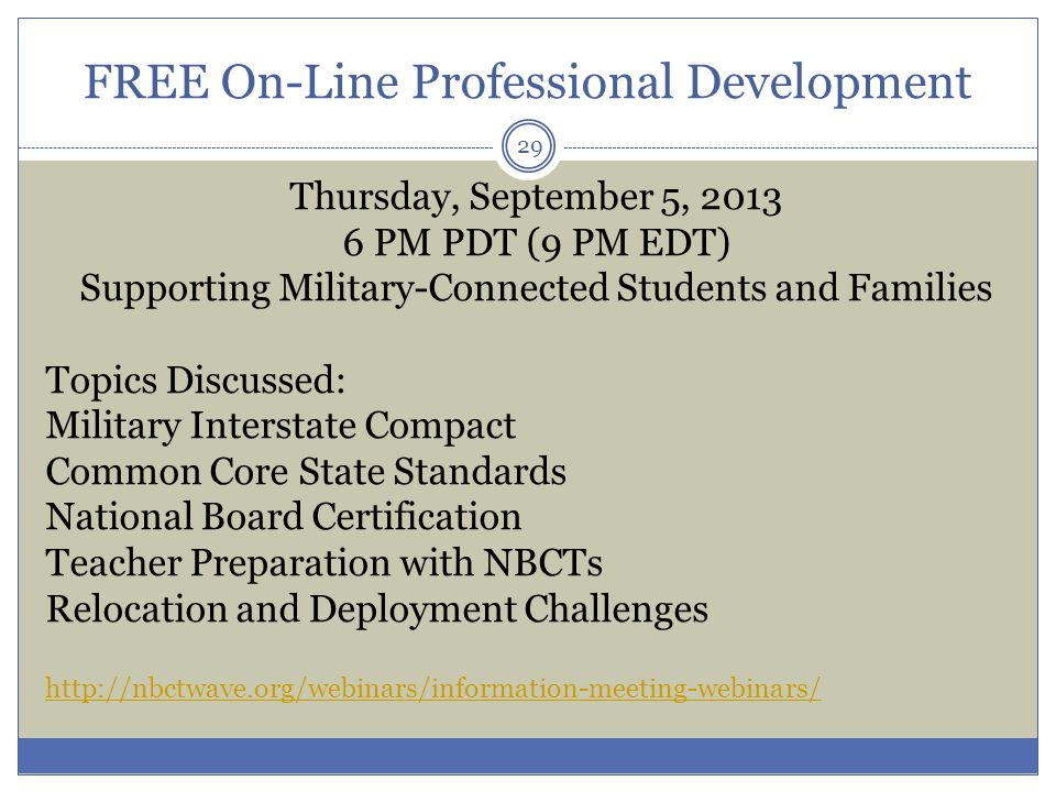 FREE On-Line Professional Development Thursday, September 5, 2013 6 PM PDT (9 PM EDT) Supporting Military-Connected Students and Families Topics Discussed: Military Interstate Compact Common Core State Standards National Board Certification Teacher Preparation with NBCTs Relocation and Deployment Challenges http://nbctwave.org/webinars/information-meeting-webinars/ 29