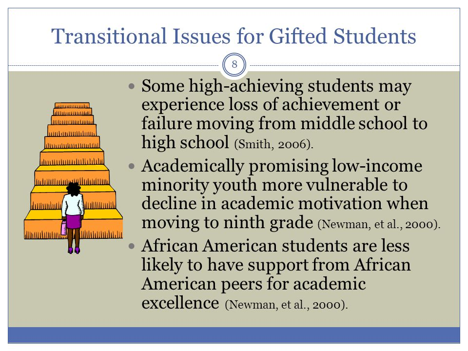 Transitional Issues for Gifted Students Some high-achieving students may experience loss of achievement or failure moving from middle school to high school (Smith, 2006).