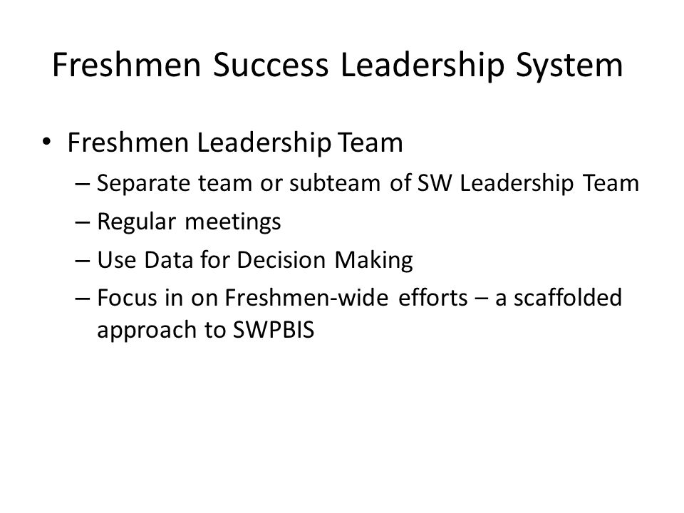 Freshmen Success Leadership System Freshmen Leadership Team – Separate team or subteam of SW Leadership Team – Regular meetings – Use Data for Decision Making – Focus in on Freshmen-wide efforts – a scaffolded approach to SWPBIS
